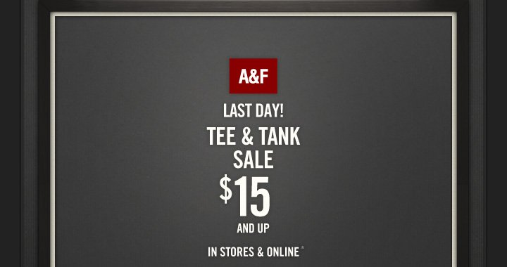 A&F LAST DAY! TEE & TANK SALE $15 AND UP IN STORES & ONLINE*