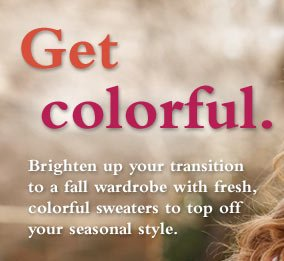 Get colorful. Brighten up your transition to a fall wardrobe with fresh, colorful sweaters to top off your seasonal style.