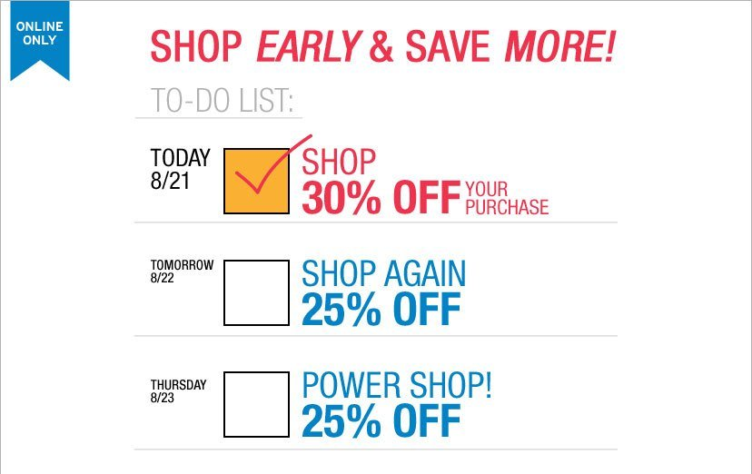 SHOP EARLY & SAVE MORE! TODAY 8/21 30% OFF YOUR PURCHASE. TOMORROW 8/22 SHOP AGAIN 25% - THURSDAY 8/23 POWER SHOP! 25% OFF. ENTER GAPLIST AT CHECKOUT. SHOP NOW