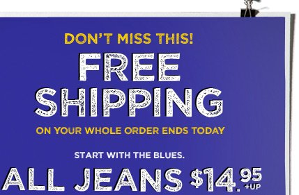 Don't Miss This! | Free Shipping | On Your Whole Order Ends Today | Start With The Blues. | All Jeans $14.95 + Up