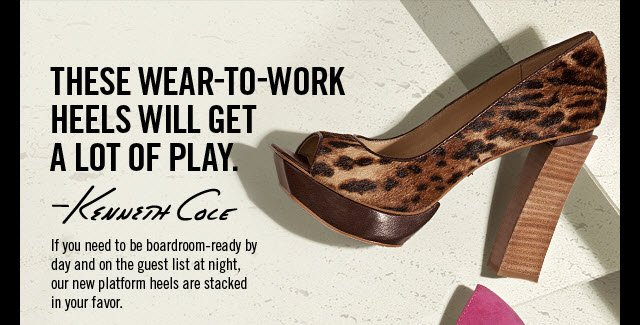 THESE WEAR-TO-WORK HEELS WILL GET A LOT OF PLAY. -Kenneth Cole. If you need to be boardroom-ready by day and on the guest list at night, our new platform heels are stacked in your favor.
