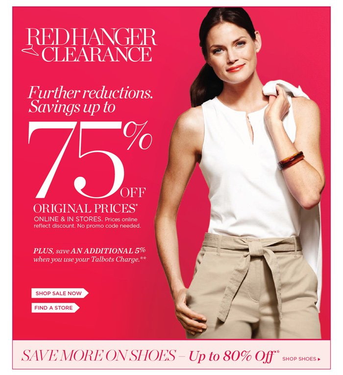 Red Hanger Clearance. Further Reductions. Save up to 75% off original prices. Online and in stores. Prices online reflect discount. No promo code needed. Plus, save an additional 5% when you use your Talbots Charge. Shop sale now or find a store. SAVE MORE ON SHOES - Up to 80% off. Shop Shoes.