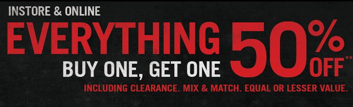 EVERYTHING BOGO 50% OFF INCLUDING CLEARANCE. MIX & MATCH. EQUAL OR LESSER VALUE.