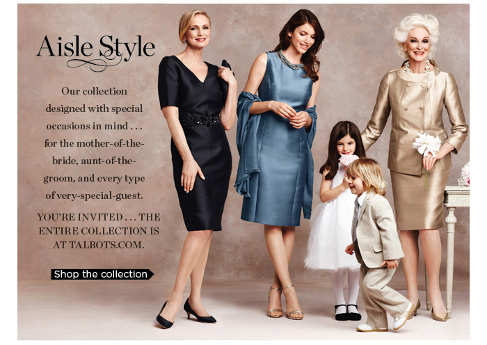 Aisle Style - Our collection designed with special occasions in mind... for the mother-of-the-bride, aunt-of-the-groom, and every type of very-special-guest. You're invited... the entire collection is at TALBOTS.COM. Shop the collection.