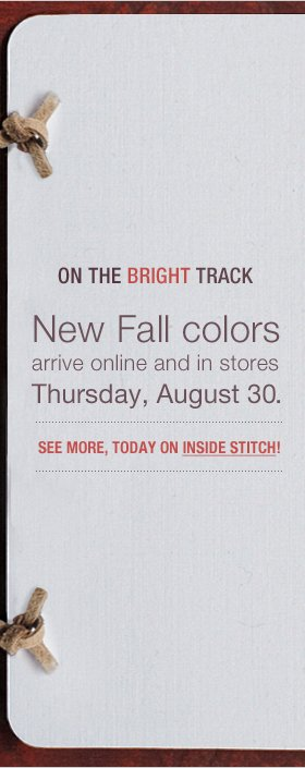 On the Bright Track. New Fall colors arrive online and in stores Thursday, August 30. See more, today on Inside Stitch!