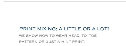 PRINT MIXING: A LITTLE OR A LOT? WE SHOW YOU HOW TO WEAR HEAD-TO-TOE PATTERN OF JUST A HINT PRINT.