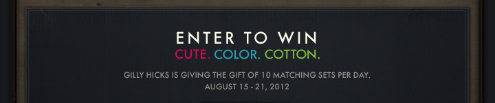 ENTER TO WIN CUTE. COLOR. COTTON. GILLY HICKS IS GIVING THE GIFT OF 