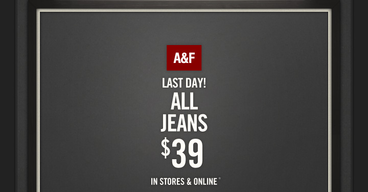 A&F LAST DAY! ALL JEANS $39 IN STORES & ONLINE*