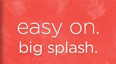 easy on. big splash.