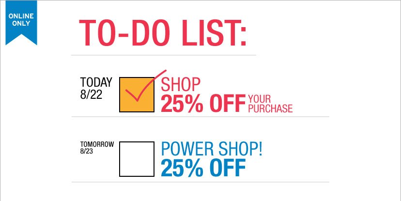 TODAY 8/22 SHOP 25% OFF YOUR PURCHASE. TOMORROW 8/23 POWER SHOP! 25% OFF.