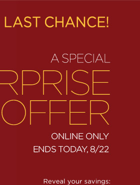 LAST CHANCE | A special surprise offer | Online only. Ends TODAY, 8/22. | Reveal your savings: