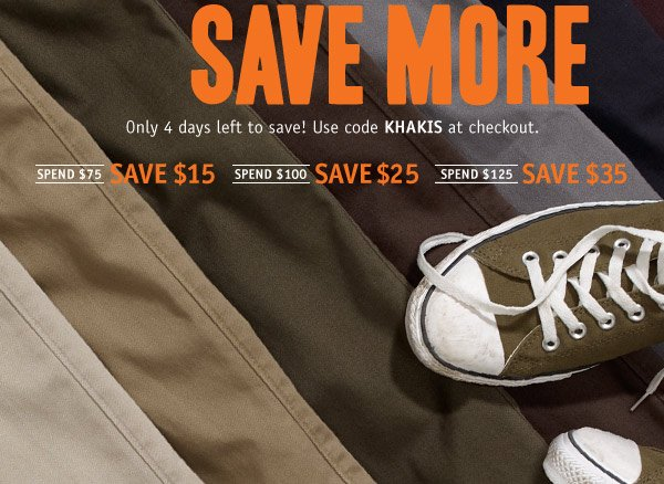 SAVE MORE. Only 4 days left to save! Use code KHAKIS at checkout. Spend $75 save $15. Spend $100 save $25. Spend $125 save $35