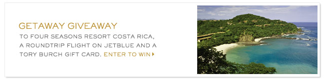 GETAWAY GIVEAWAY TO FOUR SEASONS RESORT COSTA RICA, A ROUNDTRIP FLIGHT ON JETBLUE AND A TORY BURCH GIFT CARD. ENTER TO WIN