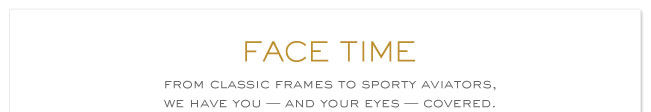 FACE TIME FROM CLASSIC FRAMES TO SPORTY AVIATORS,, WE HAVE YOU - AND YOUR EYES-COVERED.
