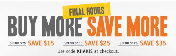 FINAL HOURS! BUY MORE SAVE MORE.  Spend $75 save $15. Spend $100 save $25. Spend $125 save $35. Use code KHAKIS at checkout.