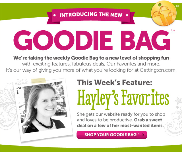 Introducing the New Goodie Bag - we're taking the weekly Goodie Bag to a new level of shopping fun with exciting features, fabulous deals, interactive games and more. It's our way of giving you more of what you're looking for at Gettington.com - This week's feature: Hayley's Favorites - Grab a sweet deal on a few of Hayley's most-wanted items - Shop Your Goodie Bag