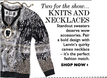 TWO FOR THE SHOW... KNITS AND NECKLACES – Standout sweaters deserve wow accessories. Pair a bold design with Lanvin's quirky cameo 