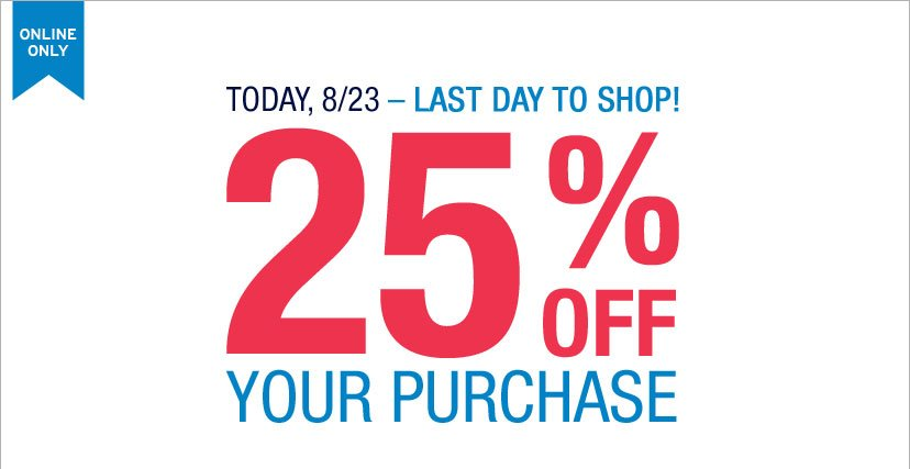 ONLINE ONLY | TODAY, 8/23 - LAST DAY TO SHOP! 25% OFF YOUR PURCHASE