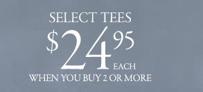select tees 24.95 each when you buy 2 or more