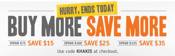 HURRY, ENDS TODAY! BUY MORE SAVE MORE.  Spend $75 save $15. Spend $100 save $25. Spend $125 save $35. Use code KHAKIS at checkout.