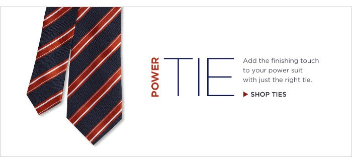 POWER TIE | Add the finishing touch to your power suit with just the right tie. | SHOP TIES