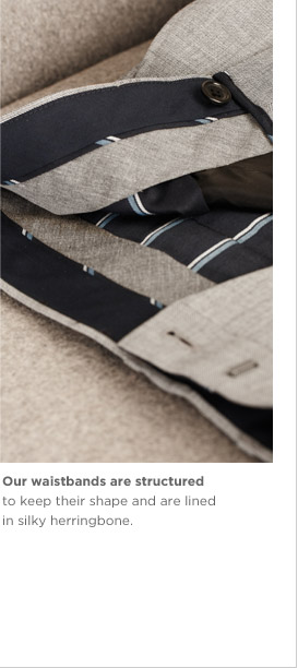 Our waistbands are structured to keep their shape and are lined in silky herringbone.