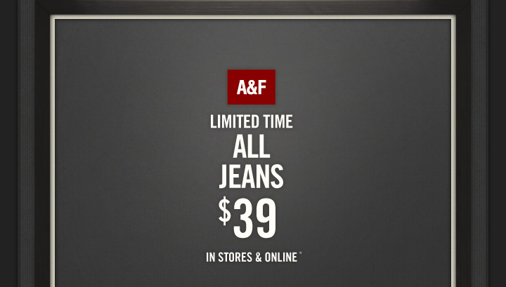 A&F LIMITED TIME ALL JEANS $39 IN STORES & ONLINE*