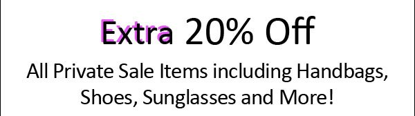 Extra 20% Off all Private Sale Items including Handbags, Shoes, Sunglasses and More!