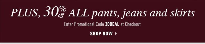 PLUS, 30% OFF ALL PANTS, JEANS AND SKIRTS