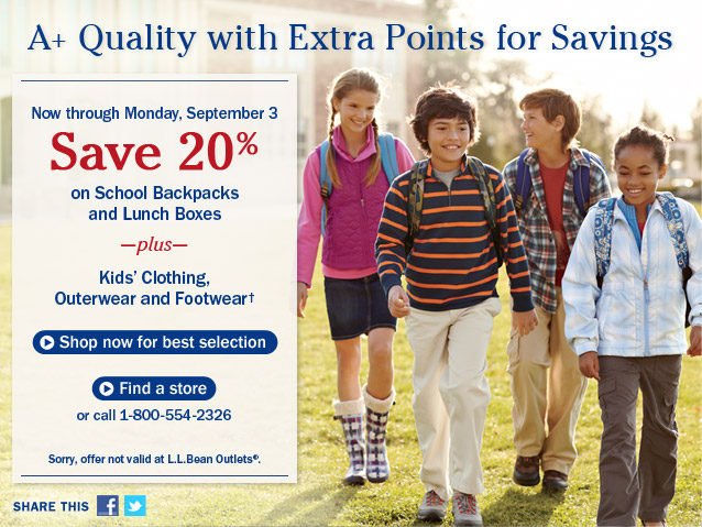 A+ Quality with Extra Points for Savings. Now through Monday, September 3. Save 20% on School Backpacks and Lunch Boxes, plus Kids' Clothing, Outerwear and Footwear. Sorry, offer not valid at L.L.bean Outlets.