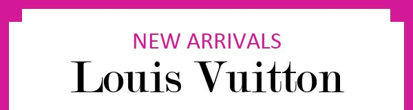 NEW ARRIVALS Louis Vuitton