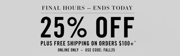 FINAL HOURS - ENDS TODAY. 25% OFF Plus free shipping on orders $100+* Online Only - Use code FALL25