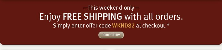 This weekend onlyEnjoy FREE SHIPPING with all orders. Simply enter offer code WKND82 at checkout.* shop now.