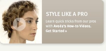 style like a pro. Learn quick tricks from our pros with Aveda's How-to Videos. Get Started