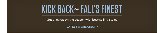 Kick Back in Falls Finest - Get a leg up on the season with best-selling styles - Latest and Greatest
