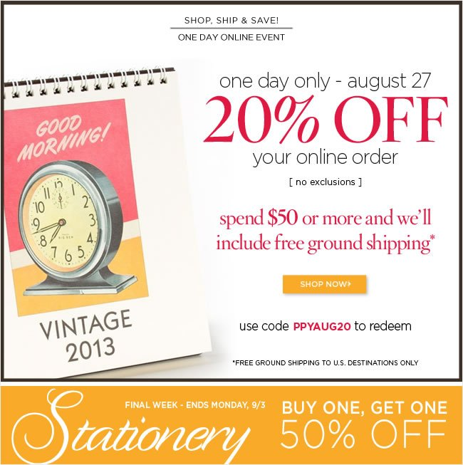 Online Only:   Shop, Ship & Save  One Day Event  20% off your online order  Spend $50 or more and we'll include  Free ground shipping   Use code PPYAUG20 to redeem   Valid August 27, 2012   *Free ground shipping to U.S. destinations only  Stationery - Online & In Stores:  Buy 1 stationery item,  get a second stationery item at 50% off  [ No code required ]  Thur Monday, September 3, 2012