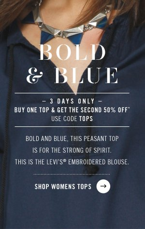 BOLD & BLUE. 3 DAYS ONLY BUY ONE TOP & GET THE SECOND 50% OFF*. Bold and blue, this peasant top is for the strong of spirit. This is the levi's embroidered blouse. SHOP WOMENS TOPS.