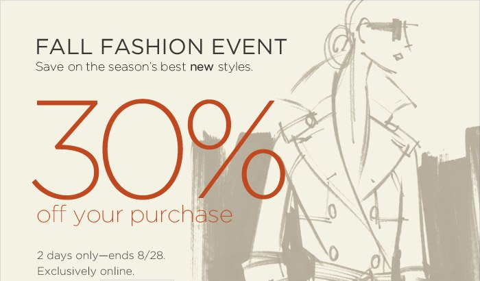 Fall Fashion Event   Save on the seasons best new styles.   30% off your purchase   2 days onlyends 8/28. Exclusively online.