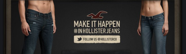 MAKE IT HAPPEN #IN HOLLISTER JEANS FOLLOW US @HOLLISTERCO