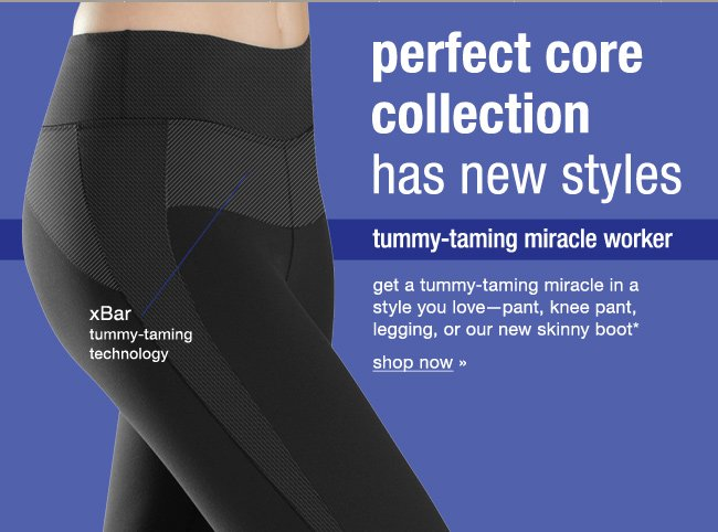 Perfect core collection has new styles. Tummy-taming miracle worker. Get a tummy-taming miracle in a style you love- pant, knee pant, legging, or our new skinny boot*. Shop now.