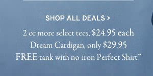 shop all deals. 2 or more select tees 24.95 each. dream cardigan only 29.95. free tank with no iron perfect shirt