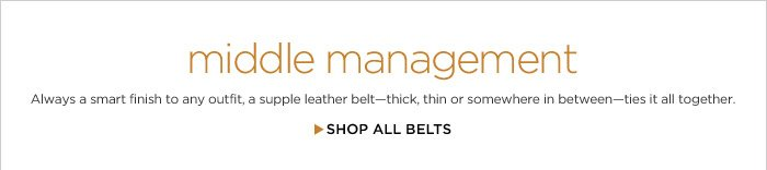 middle management | Always a smart finish to any outfit, a supple leather beltthick, thin or somewhere in betweenties it all together. | SHOP ALL BELTS