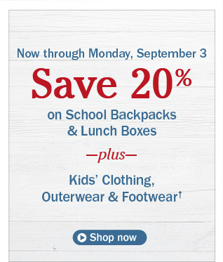 Now through Monday, September 3. Save 20% on School Backpacks & Lunch Boxes, plus Kids' Clothing, Outerwear & Footwear. Details below.