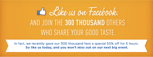 LIKE US ON FACEBOOK. AND JOIN THE 300 THOUSAND OTHERS WHO SHARE YOUR GOOD TASTE.
