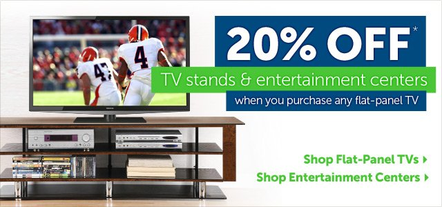 20% OFF* TV stands & entertainment centers when you purchase any flat-panel TV