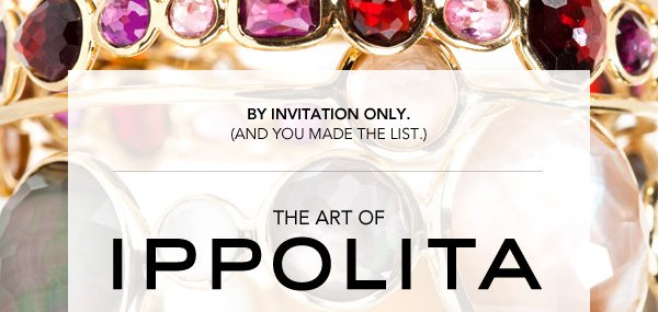 By Invitation Only (And you made the list.) THE ART OF IPPOLITA