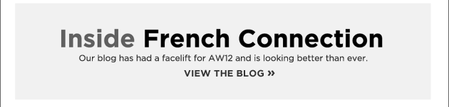 Inside French Connection. Our blog has had a facelift for AW12 and is looking better than ever. View the blog