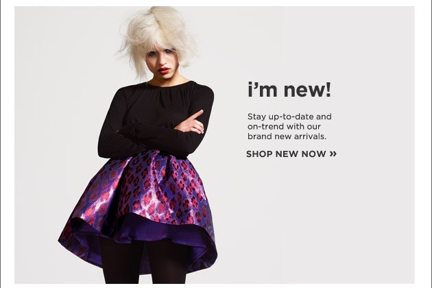 i'm new! Stay up-to-date and on-trend with our brand new arrivals.