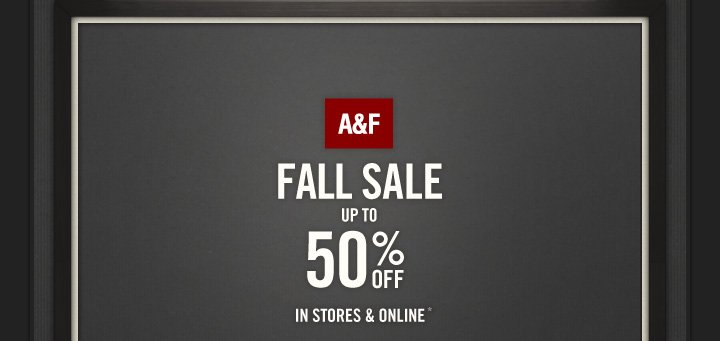 A&F FALL SALE UP TO 50%OFF IN STORES & ONLINE*