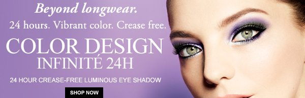 Beyond longwear. 24 hours. Vibrant Color. Crease free. COLOR DESIGN INFINITÉ 24H 24 HOUR CREASE FREE LUMINOUS EYE SHADOW